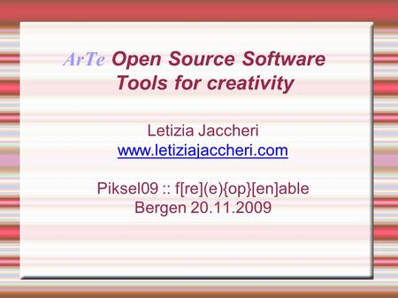ArTe Open Source Software Tools for creativity Letizia Jaccheri  Piksel09 :: f[re](e){op}[en]able Bergen 20.11.2009.