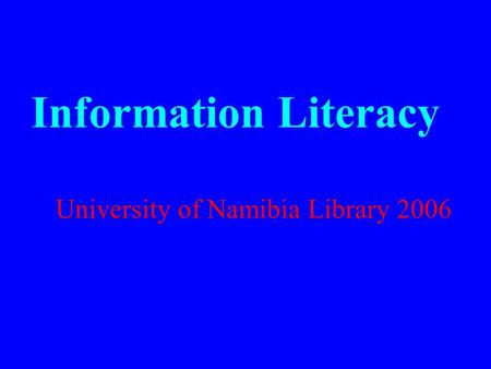 Information Literacy University of Namibia Library 2006.