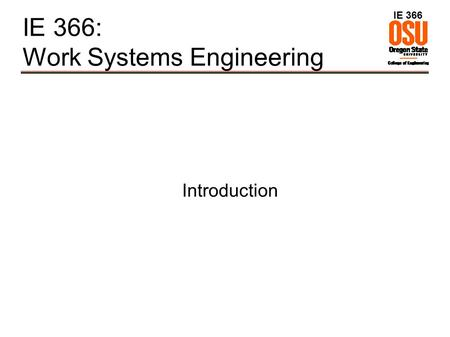 IE 366 IE 366: Work Systems Engineering Introduction.