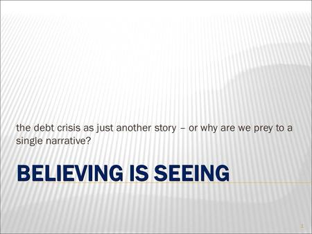 BELIEVING IS SEEING the debt crisis as just another story – or why are we prey to a single narrative? 1.