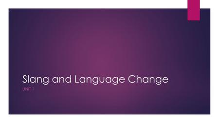 Slang and Language Change UNIT 1. Unit Objectives  Practice effective listening and note-taking strategies;  Prepare to listen to the lecture about.