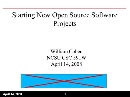 1 April 14, 2008 1 Starting New Open Source Software Projects William Cohen NCSU CSC 591W April 14, 2008.