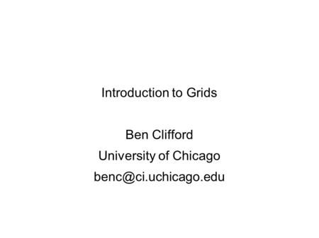 Introduction to Grids Ben Clifford University of Chicago