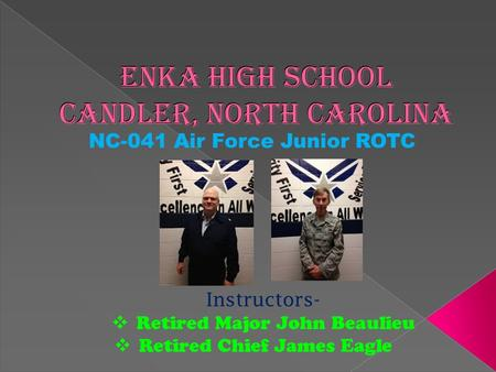 Enka High School Candler, North Carolina NC-041 Air Force Junior ROTC Instructors-  Retired Major John Beaulieu  Retired Chief James Eagle.