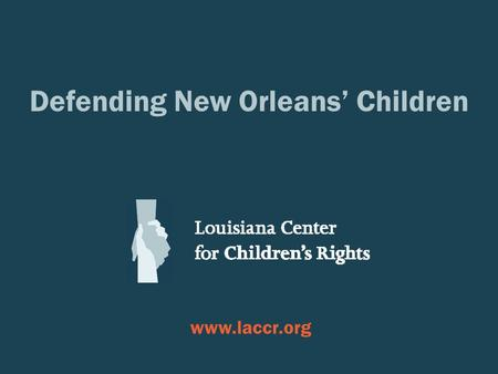 Defending New Orleans' Children  SOME JUVENILE JUSTICE TRENDS IN NEW ORLEANS, 2008-2012 Louisiana Center for Children's Rights.