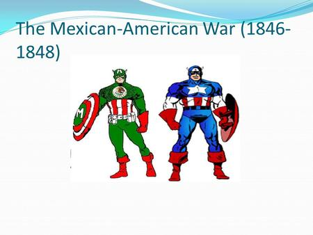 The Mexican-American War (1846- 1848). The Texas Question Should America annex Texas? Westerners and many Southerners say Yes James K. Polk (dark horse.