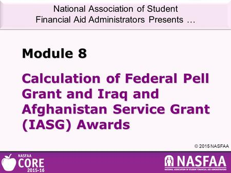 National Association of Student Financial Aid Administrators Presents … © 2015 NASFAA Calculation of Federal Pell Grant and Iraq and Afghanistan Service.
