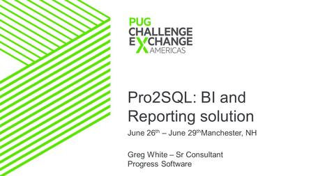 Pro2SQL: BI and Reporting solution June 26 th – June 29 th Manchester, NH Greg White – Sr Consultant Progress Software.