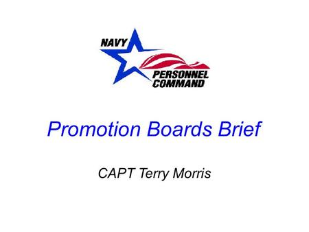 Promotion Boards Brief CAPT Terry Morris. COMMUNICATION  12 - 15 months from PRD Start thinking about your preferences Seek out opinions and guidance.