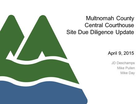 Multnomah County Central Courthouse Site Due Diligence Update April 9, 2015 JD Deschamps Mike Pullen Mike Day.