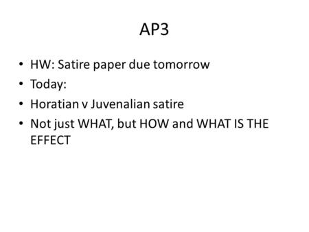 AP3 HW: Satire paper due tomorrow Today: Horatian v Juvenalian satire Not just WHAT, but HOW and WHAT IS THE EFFECT.