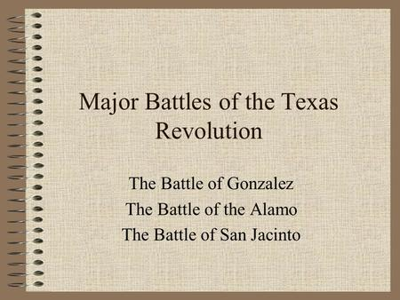 Major Battles of the Texas Revolution The Battle of Gonzalez The Battle of the Alamo The Battle of San Jacinto.