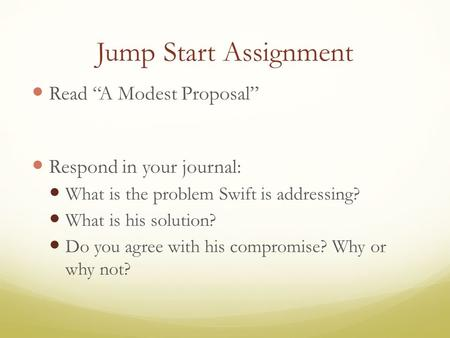 "Jump Start Assignment Read ""A Modest Proposal"" Respond in your journal: What is the problem Swift is addressing? What is his solution? Do you agree with."