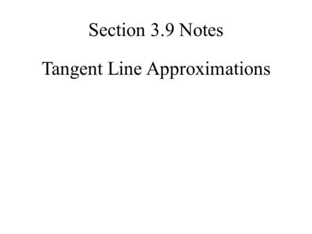 Tangent Line Approximations Section 3.9 Notes. Given a function, f (x), we can find its tangent at x = a. The equation of the tangent line, which we'll.