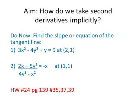 Aim: How do we take second derivatives implicitly? Do Now: Find the slope or equation of the tangent line: 1)3x² - 4y² + y = 9 at (2,1) 2)2x – 5y² = -x.