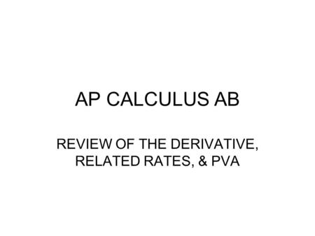 AP CALCULUS AB REVIEW OF THE DERIVATIVE, RELATED RATES, & PVA.