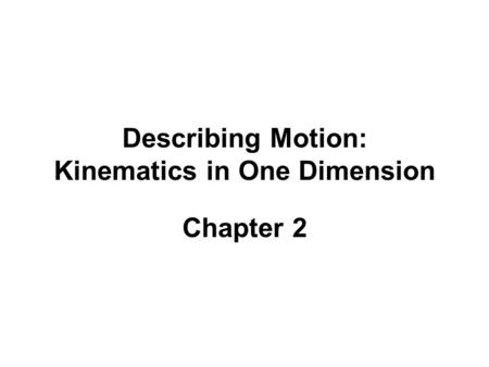 Describing Motion: Kinematics in One Dimension Chapter 2.