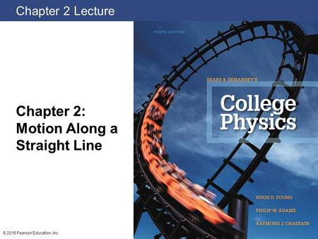 Chapter 2 Lecture Chapter 2: Motion Along a Straight Line © 2016 Pearson Education, Inc.