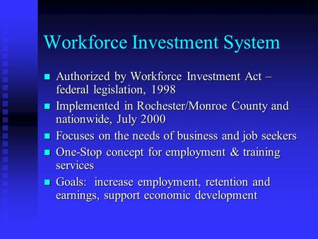 Workforce Investment System Authorized by Workforce Investment Act – federal legislation, 1998 Authorized by Workforce Investment Act – federal legislation,
