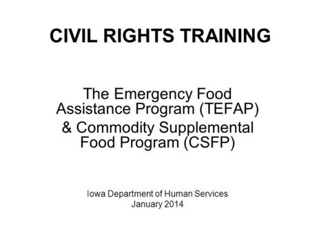 CIVIL RIGHTS TRAINING The Emergency Food Assistance Program (TEFAP) & Commodity Supplemental Food Program (CSFP) Iowa Department of Human Services January.
