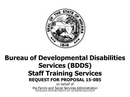 INDIANA DEPARTMENT OF ADMINISTRATION Bureau of Developmental Disabilities Services (BDDS) Staff Training Services REQUEST FOR PROPOSAL 15-085 on behalf.