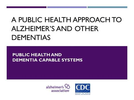 A PUBLIC HEALTH APPROACH TO ALZHEIMER'S AND OTHER DEMENTIAS PUBLIC HEALTH AND DEMENTIA CAPABLE SYSTEMS.