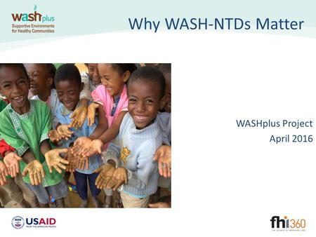 Why WASH-NTDs Matter WASHplus Project April 2016.