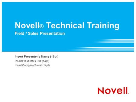 Novell ® Technical Training Field / Sales Presentation Insert Presenter's Name (16pt) Insert Presenter's Title (14pt) Insert Company/ (14pt)