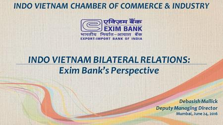 Debasish Mallick Deputy Managing Director Mumbai, June 24, 2016 INDO VIETNAM BILATERAL RELATIONS: Exim Bank's Perspective INDO VIETNAM CHAMBER OF COMMERCE.