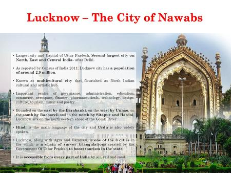 Largest city and Capital of Uttar Pradesh. Second largest city on North, East and Central India- after Delhi. As reported by Census of India 2011, Lucknow.