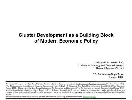 1 Copyright 2008 © Christian Ketels Cluster Development as a Building Block of Modern Economic Policy Christian H. M. Ketels, PhD Institute for Strategy.