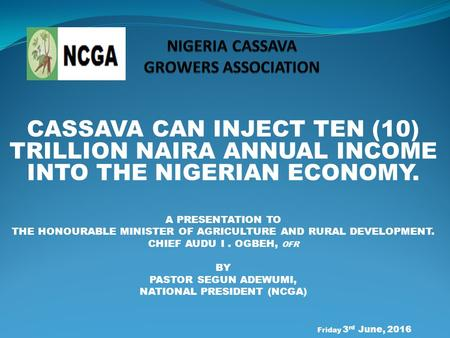 CASSAVA CAN INJECT TEN (10) TRILLION NAIRA ANNUAL INCOME INTO THE NIGERIAN ECONOMY. A PRESENTATION TO THE HONOURABLE MINISTER OF AGRICULTURE AND RURAL.