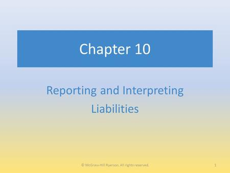 Chapter 10 Reporting and Interpreting Liabilities 1© McGraw-Hill Ryerson. All rights reserved.