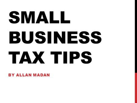 SMALL BUSINESS TAX TIPS BY ALLAN MADAN. By Allan Madan SMALL BUSINESS TAX TIPS.