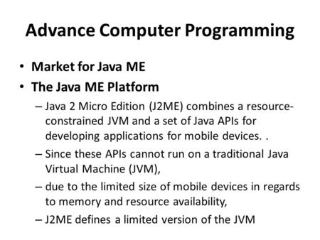 Advance Computer Programming Market for Java ME The Java ME Platform – Java 2 Micro Edition (J2ME) combines a resource- constrained JVM and a set of Java.