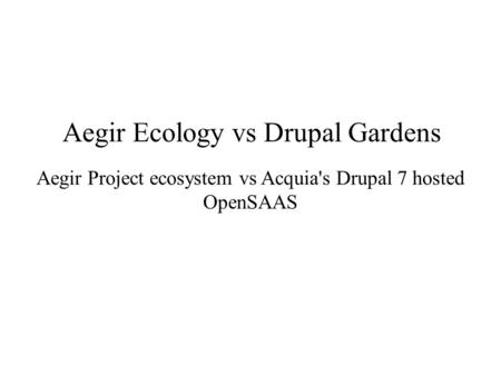 Aegir Ecology vs Drupal Gardens Aegir Project ecosystem vs Acquia's Drupal 7 hosted OpenSAAS.