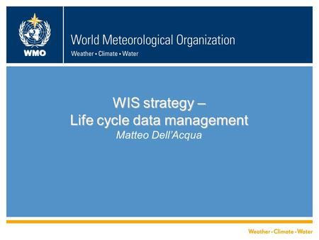 WMO WIS strategy – Life cycle data management WIS strategy – Life cycle data management Matteo Dell'Acqua.