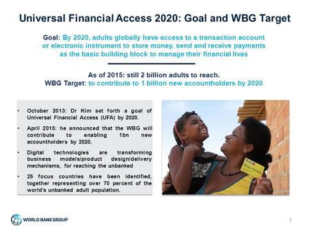 Universal Financial Access 2020: Goal and WBG Target 1 Goal: By 2020, adults globally have access to a transaction account or electronic instrument to.