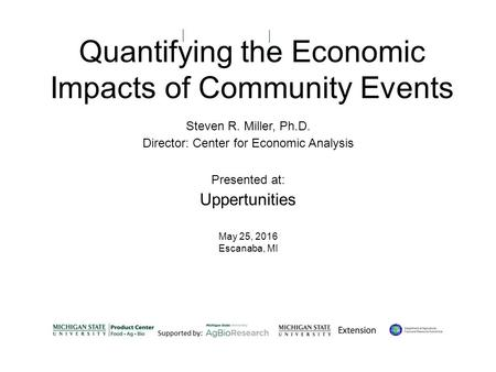 Quantifying the Economic Impacts of Community Events Steven R. Miller, Ph.D. Director: Center for Economic Analysis Presented at: Uppertunities May 25,