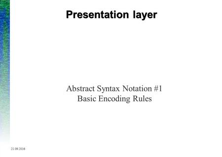 9/21/2016 Presentation layer Abstract Syntax Notation #1 Basic Encoding Rules.
