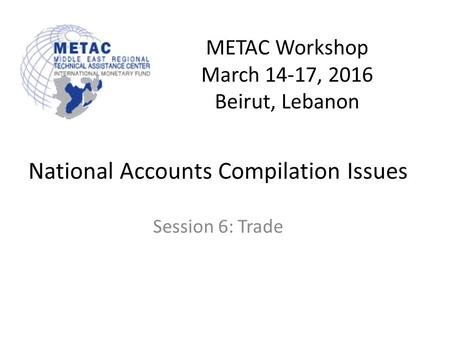 METAC Workshop March 14-17, 2016 Beirut, Lebanon National Accounts Compilation Issues Session 6: Trade.