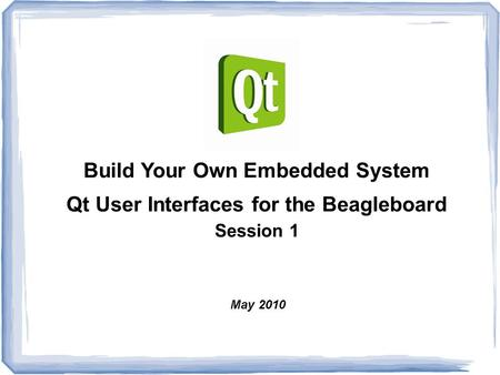 Build Your Own Embedded System Qt User Interfaces for the Beagleboard Session 1 May 2010.