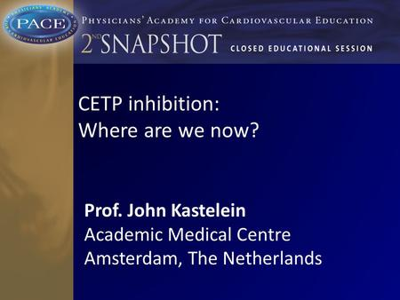 CETP inhibition: Where are we now? Prof. John Kastelein Academic Medical Centre Amsterdam, The Netherlands.