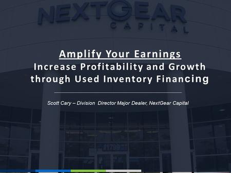Scott Cary – Division Director Major Dealer, NextGear Capital Amplify Your Earnings Increase Profitability and Growth through Used Inventory Finan cing.