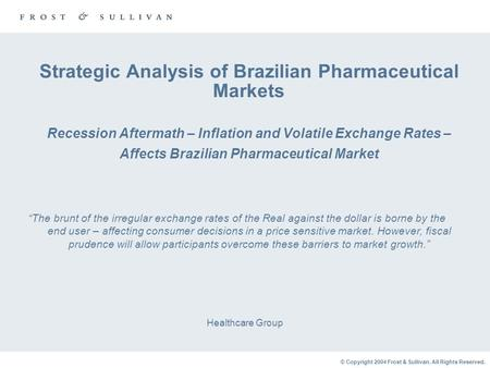 © Copyright 2004 Frost & Sullivan. All Rights Reserved. Strategic Analysis of Brazilian Pharmaceutical Markets Recession Aftermath – Inflation and Volatile.
