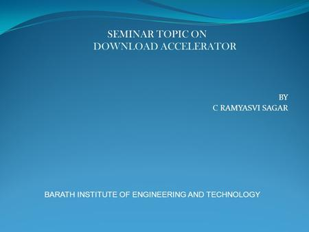 BY C RAMYASVI SAGAR BARATH INSTITUTE OF ENGINEERING AND TECHNOLOGY SEMINAR TOPIC ON DOWNLOAD ACCELERATOR.