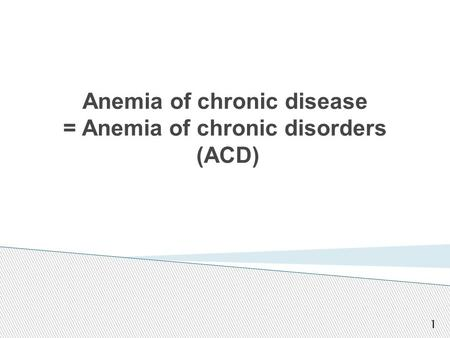 Anemia of chronic disease = Anemia of chronic disorders (ACD) 1.