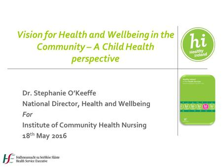Vision for Health and Wellbeing in the Community – A Child Health perspective Dr. Stephanie O'Keeffe National Director, Health and Wellbeing For Institute.