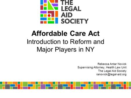 Affordable Care Act Introduction to Reform and Major Players in NY Rebecca Antar Novick Supervising Attorney, Health Law Unit The Legal Aid Society