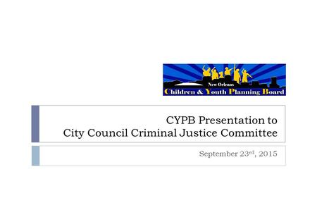 CYPB Presentation to City Council Criminal Justice Committee September 23 rd, 2015.